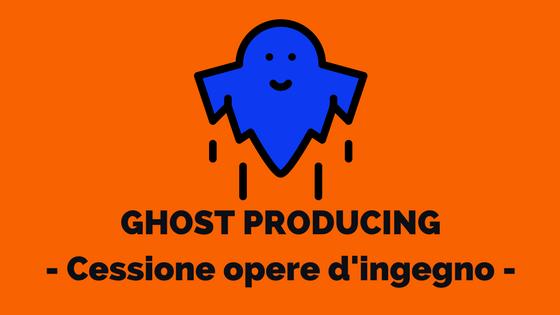 GHOST PRODUCTION – inquadramento Cessione Opere d'Ingegno